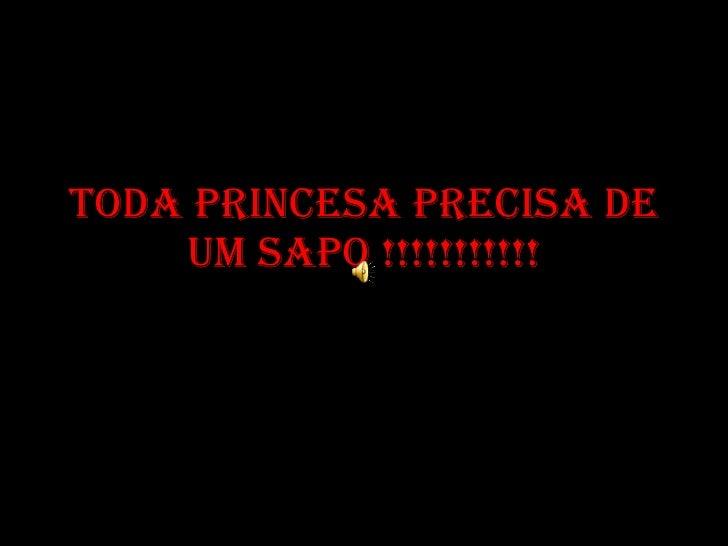 Toda PRINCESA PRECISA DE UM SAPO !!!!!!!!!!!