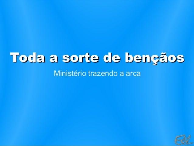 Toda a sorte de bençãosToda a sorte de bençãos Ministério trazendo a arca