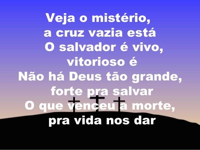 Veja o mistério, a cruz vazia está O salvador é vivo, vitorioso é Não há Deus tão grande, forte pra salvar O que venceu a ...