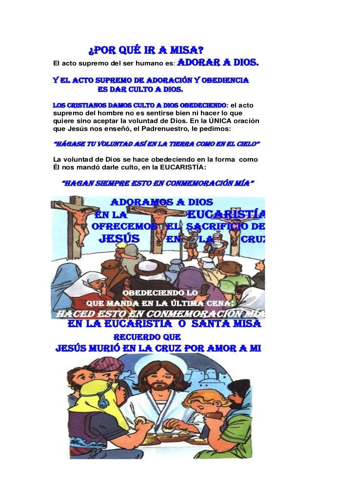 ¿Por qué ir a Misa?El acto supremo del ser humano es:   adorar a DIOS.Y el acto supremo de adoración y obediencia         ...