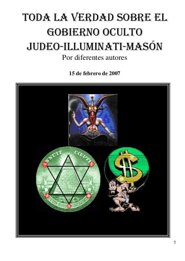 TODA LA VERDAD SOBRE EL   GOBIERNO OCULTO   JUDEO-ILLUMINATI-MASÓN   Por diferentes autores   15 de febrero de 2007 1