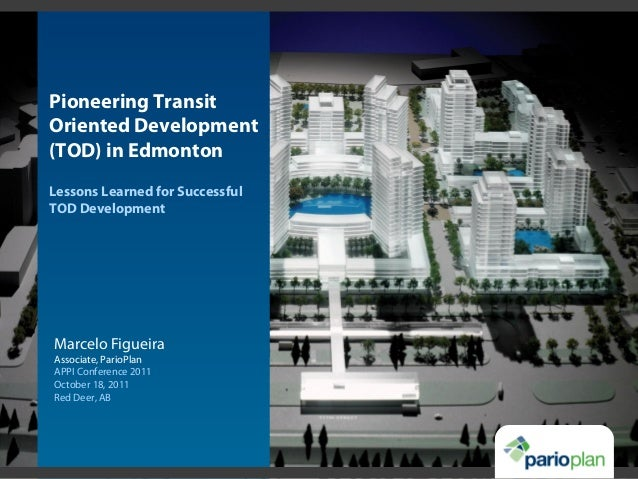 Pioneering Transit Oriented Development (TOD) in Edmonton Lessons Learned for Successful TOD Development Marcelo Figueira ...