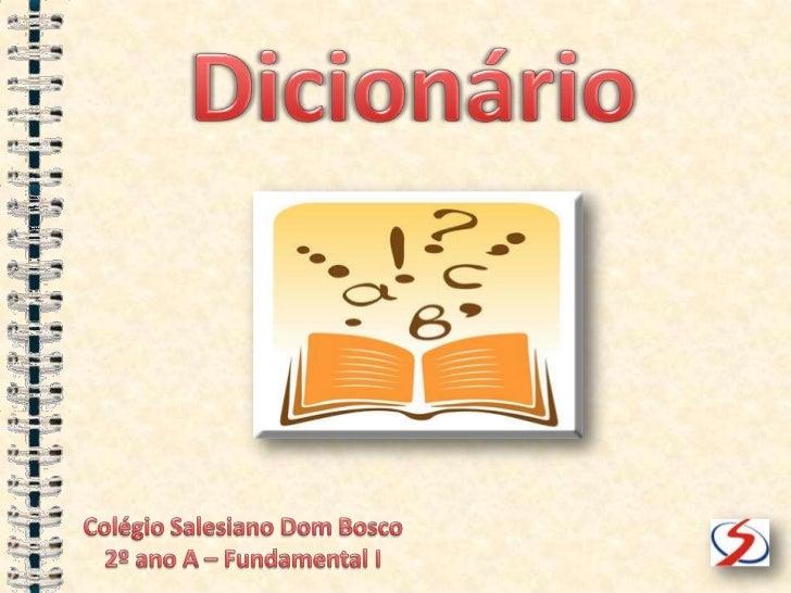Dicionário<br />Colégio Salesiano Dom Bosco<br />2º ano A – Fundamental I<br />