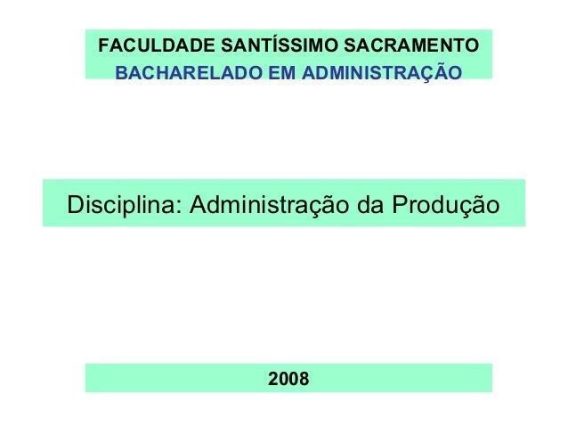 FACULDADE SANTÍSSIMO SACRAMENTO   BACHARELADO EM ADMINISTRAÇÃODisciplina: Administração da Produção                 2008