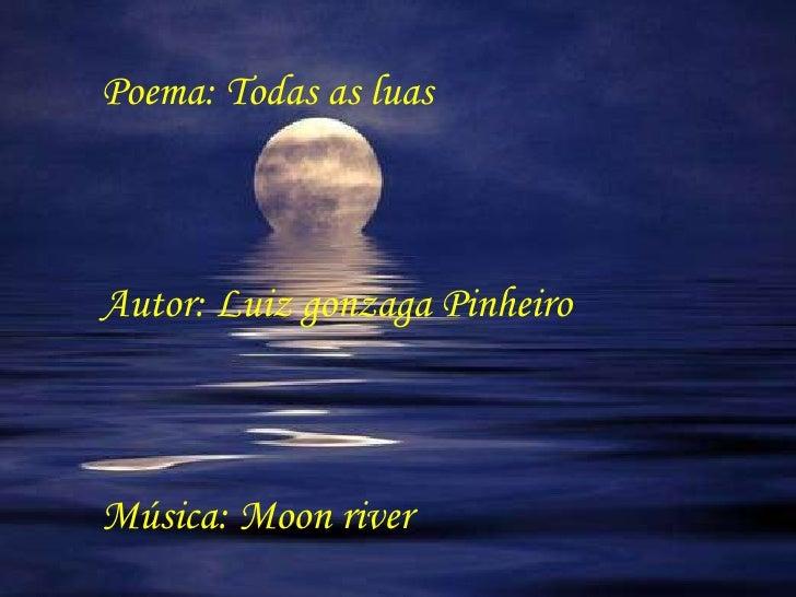 Poema: Todas as luas Autor: Luiz gonzaga Pinheiro Música: Moon river