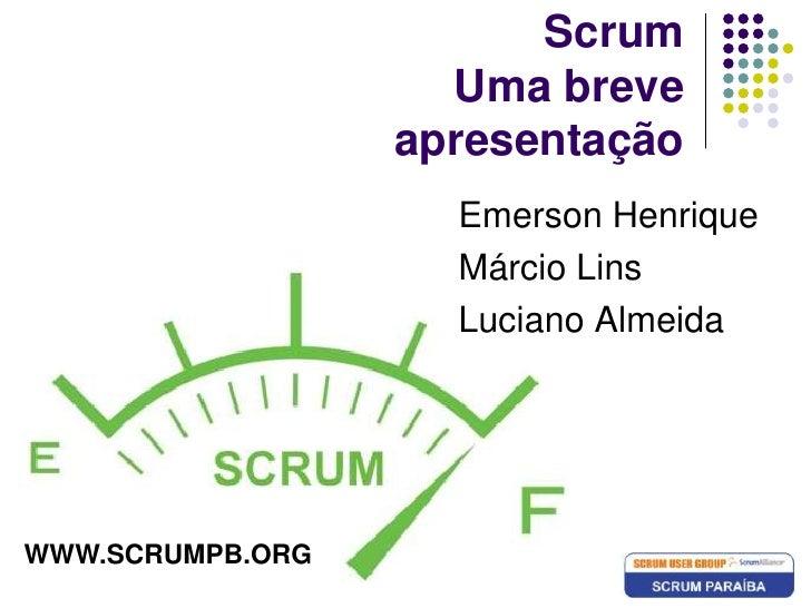 ScrumUma breve apresentação<br />Emerson Henrique<br />Márcio Lins<br />Luciano Almeida<br />WWW.SCRUMPB.ORG<br />