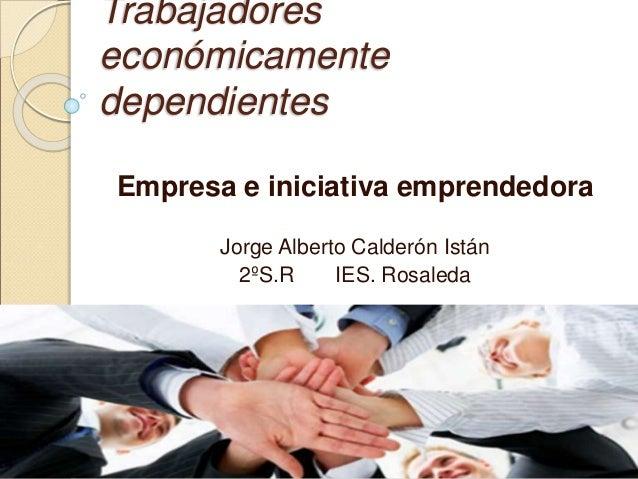 Trabajadores económicamente dependientes Empresa e iniciativa emprendedora Jorge Alberto Calderón Istán 2ºS.R IES. Rosaleda