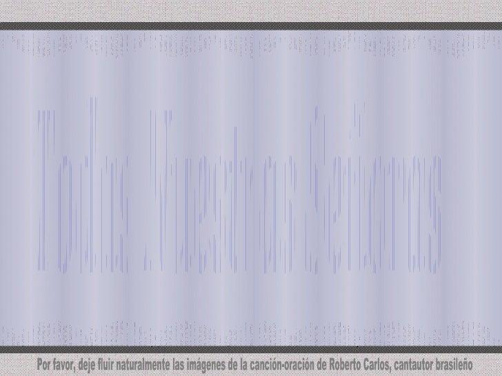 Todas Nuestras Señoras Por favor, deje fluir naturalmente las imágenes de la canción-oración de Roberto Carlos, cantautor ...