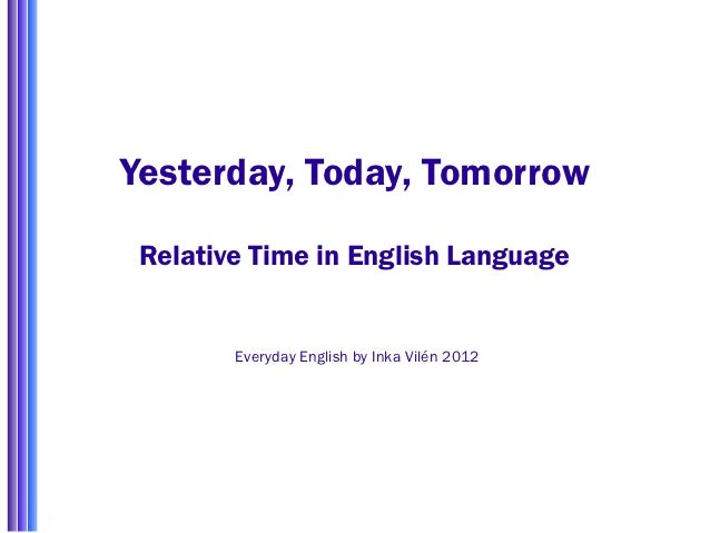 Yesterday, Today, Tomorrow Relative Time in English Language        Everyday English by Inka Vilén 2012