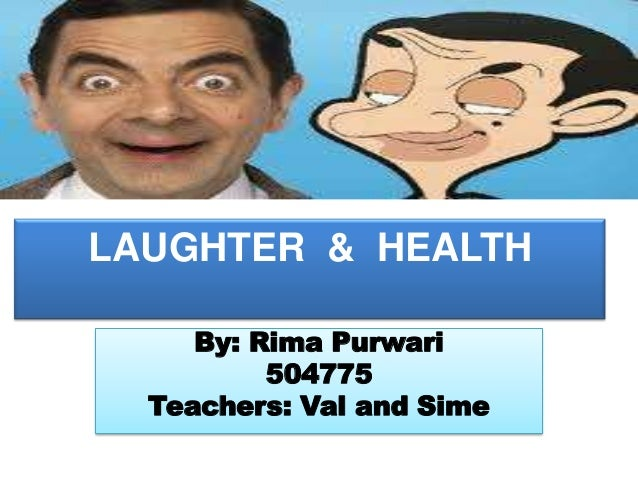 LAUGHTER & HEALTH     By: Rima Purwari          504775  Teachers: Val and Sime