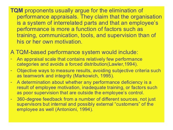 <ul><li>TQM  proponents usually argue for the elimination of performance appraisals. They claim that the organisation is a...