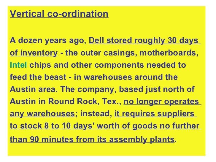 <ul><li>Vertical co-ordination </li></ul><ul><li>A dozen years ago,  Dell stored roughly 30 days  </li></ul><ul><li>of inv...