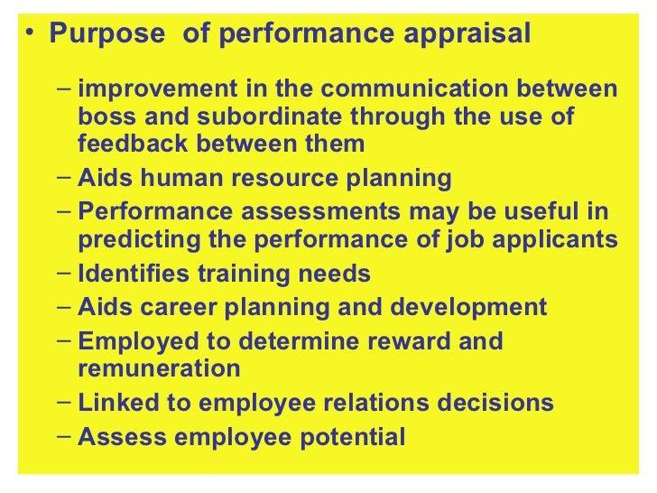<ul><li>Purpose  of performance appraisal </li></ul><ul><ul><li>improvement in the communication between boss and subordin...