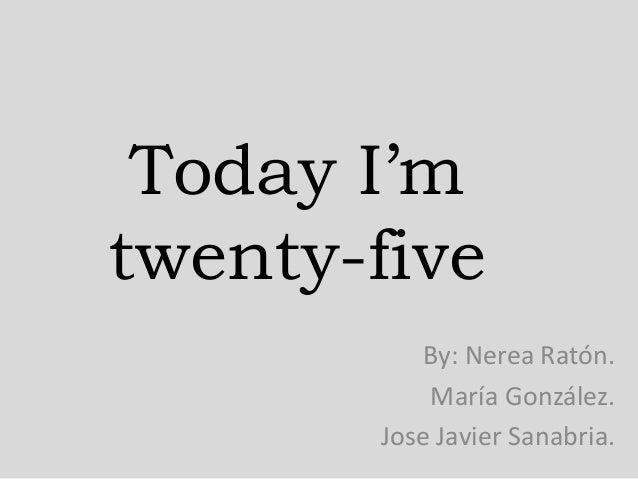 Today I'm twenty-five By: Nerea Ratón. María González. Jose Javier Sanabria.