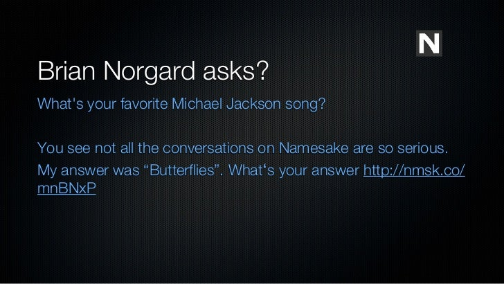 Brian Norgard asks?Whats your favorite Michael Jackson song?You see not all the conversations on Namesake are so serious.M...