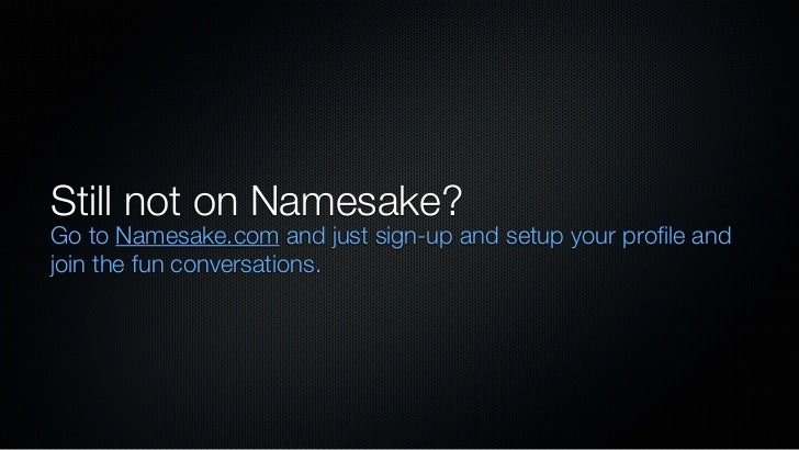 Still not on Namesake?Go to Namesake.com and just sign-up and setup your profile andjoin the fun conversations.