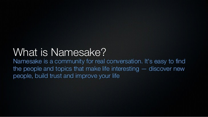 What is Namesake?Namesake is a community for real conversation. Its easy to findthe people and topics that make life inter...