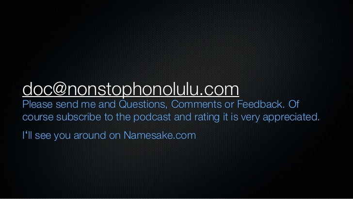 doc@nonstophonolulu.comPlease send me and Questions, Comments or Feedback. Ofcourse subscribe to the podcast and rating it...