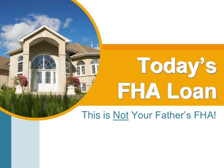 Today's FHA Loan<br />This is Not Your Father's FHA!<br />