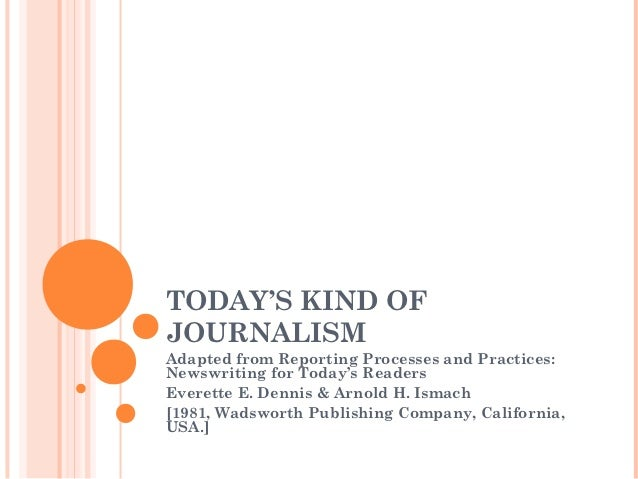 TODAY'S KIND OFJOURNALISMAdapted from Reporting Processes and Practices:Newswriting for Today's ReadersEverette E. Dennis ...