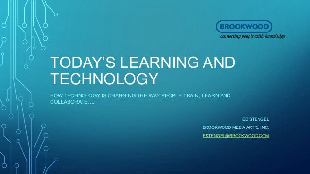 TODAY'S LEARNING AND TECHNOLOGY HOW TECHNOLOGY IS CHANGING THE WAY PEOPLE TRAIN, LEARN AND COLLABORATE…. ED STENGEL BROOKW...