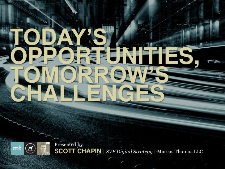 TODAY'SOPPORTUNITIES,TOMORROW'SCHALLENGES   Presented by   SCOTT CHAPIN | SVP Digital Strategy | Marcus Thomas LLC