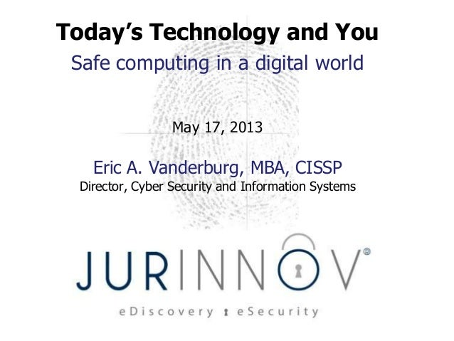 Today's Technology and YouSafe computing in a digital worldMay 17, 2013Eric A. Vanderburg, MBA, CISSPDirector, Cyber Secur...