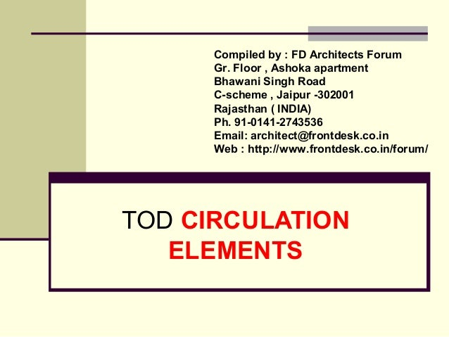 TOD CIRCULATION ELEMENTS Compiled by : FD Architects Forum Gr. Floor , Ashoka apartment Bhawani Singh Road C-scheme , Jaip...