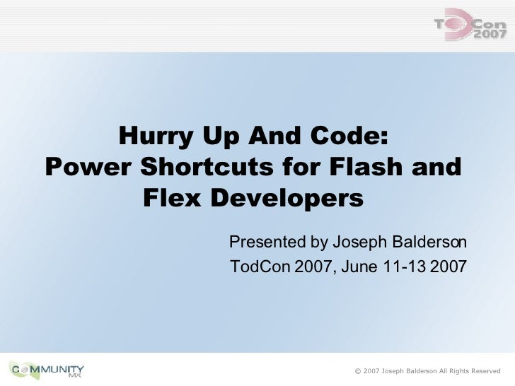 Hurry Up And Code: Power Shortcuts for Flash and Flex Developers <ul><li>Presented by Joseph Balderson </li></ul><ul><li>T...