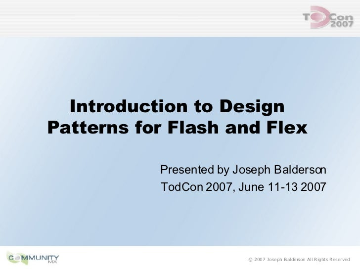 Introduction to Design Patterns for Flash and Flex Presented by Joseph Balderson TodCon 2007, June 11-13 2007