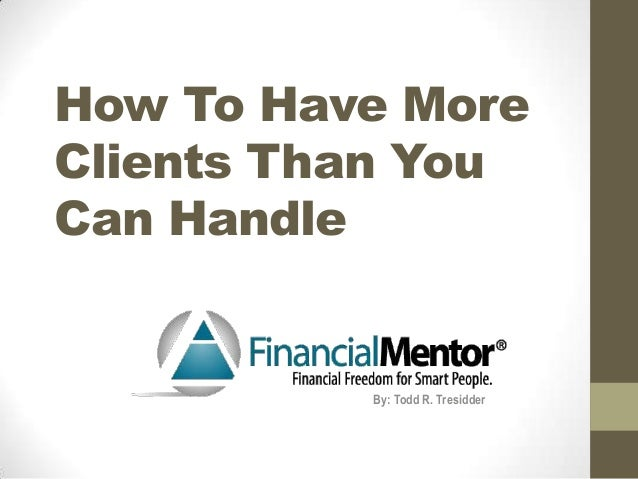How To Have More Clients Than You Can Handle  By: Todd R. Tresidder