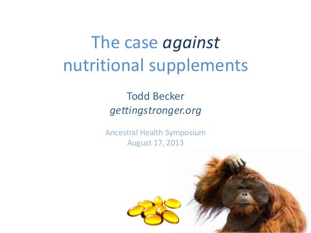 The case against nutritional supplements Todd Becker gettingstronger.org Ancestral Health Symposium August 17, 2013