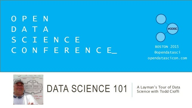 DATA SCIENCE 101 A Layman's Tour of Data Science with Todd Cioffi O P E N D A T A S C I E N C E C O N F E R E N C E_ BOSTO...