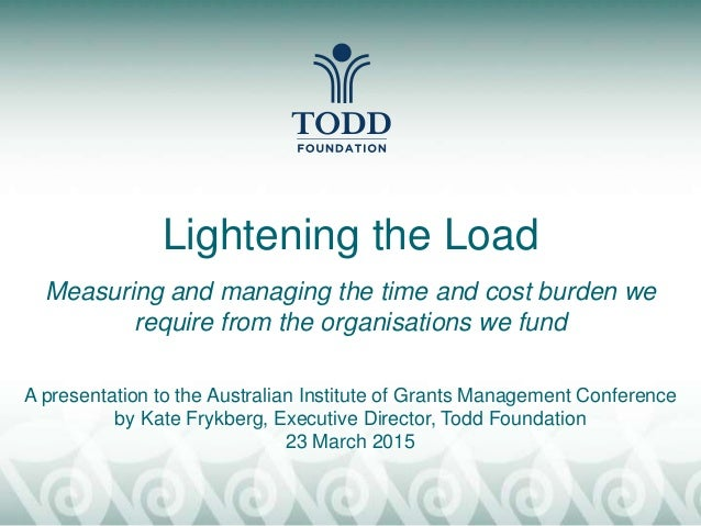 Lightening the Load Measuring and managing the time and cost burden we require from the organisations we fund A presentati...