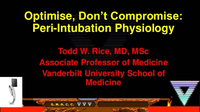 Optimise, Don't Compromise: Peri-Intubation Physiology Todd W. Rice, MD, MSc Associate Professor of Medicine Vanderbilt Un...