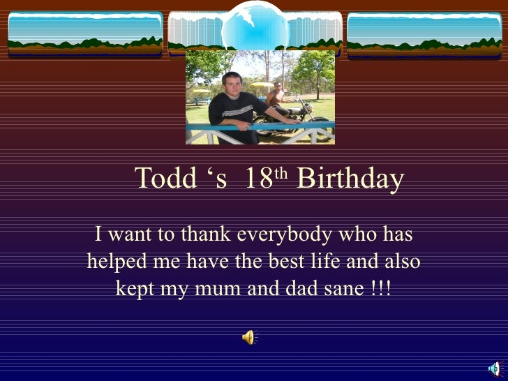 Todd 's  18 th  Birthday I want to thank everybody who has helped me have the best life and also kept my mum and dad sane ...