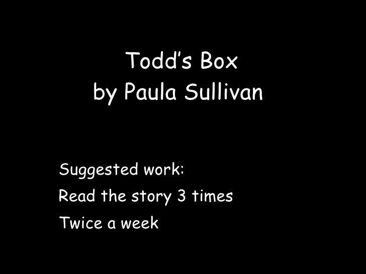 Todd's Box by Paula Sullivan  Suggested work: Read the story 3 times Twice a week