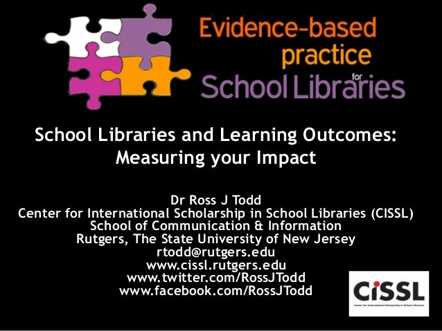 School Libraries and Learning Outcomes: Measuring your Impact Dr Ross J Todd Center for International Scholarship in Schoo...