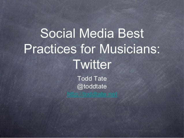 Social Media Best Practices for Musicians: Twitter Todd Tate @toddtate http://toddtate.net