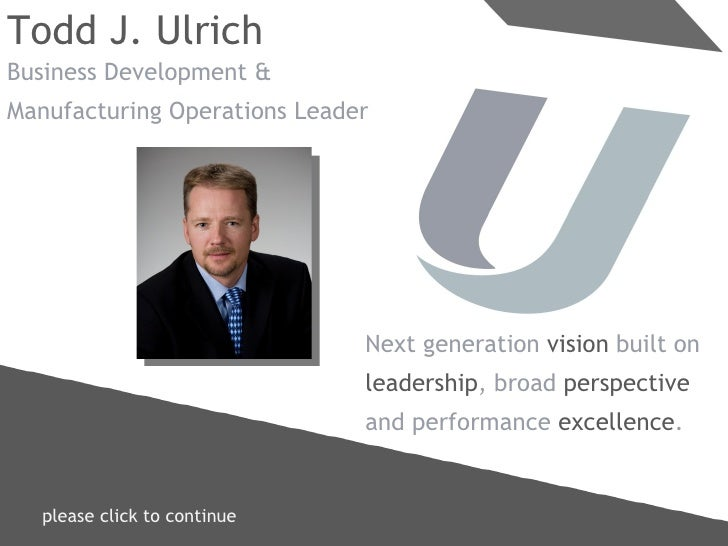 please click to continue  Todd J. Ulrich Business Development & Manufacturing Operations Leader Next generation  vision  b...