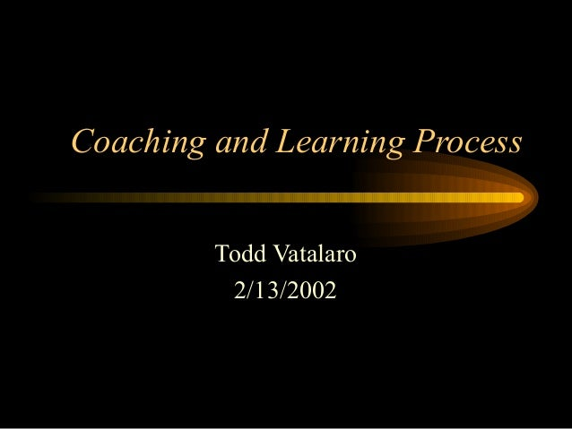 Coaching and Learning Process Todd Vatalaro 2/13/2002