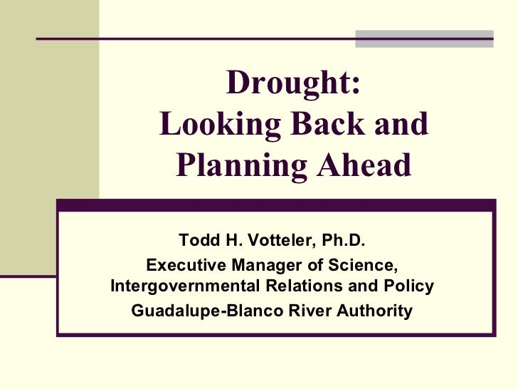 Drought:     Looking Back and      Planning Ahead        Todd H. Votteler, Ph.D.     Executive Manager of Science,Intergov...