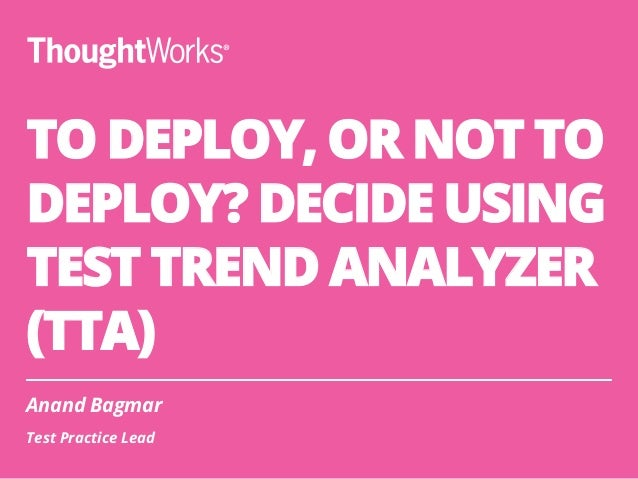 TO DEPLOY, OR NOT TO DEPLOY? DECIDE USING TEST TREND ANALYZER (TTA) Anand Bagmar Test Practice Lead