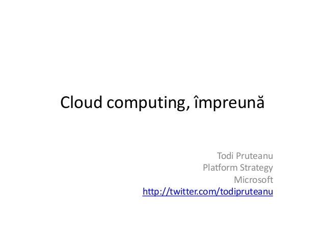 Cloud computing, împreună Todi Pruteanu Platform Strategy Microsoft http://twitter.com/todipruteanu