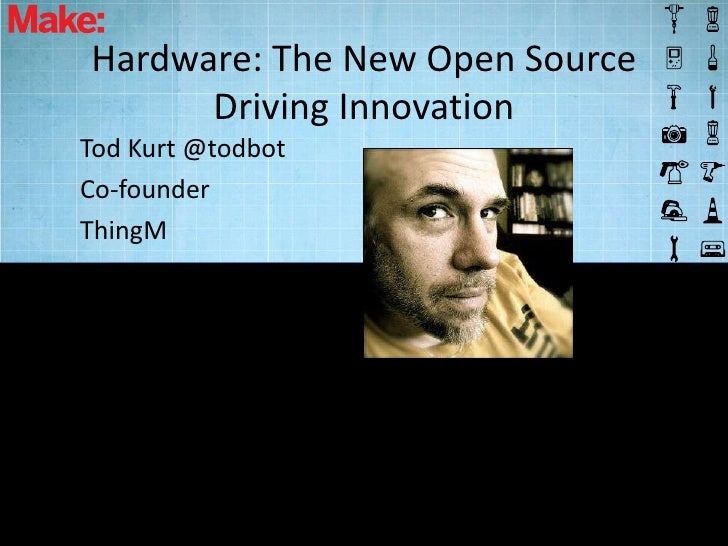 Hardware: The New Open Source      Driving InnovationTod Kurt @todbotCo-founderThingM