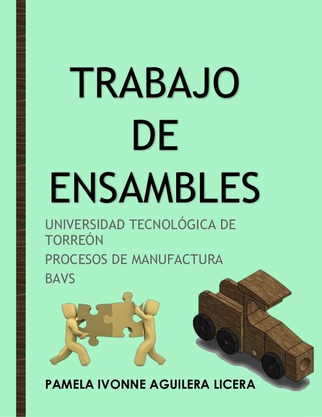 TRABAJO DE ENSAMBLES UNIVERSIDAD TECNOLÓGICA DE TORREÓN PROCESOS DE MANUFACTURA BAVS PAMELA IVONNE AGUILERA LICERA