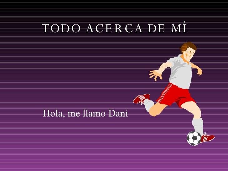 TODO ACERCA DE MÍ Hola, me llamo Dani