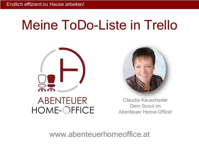 Endlich effizient zu Hause arbeiten! Claudia Kauscheder Dein Scout im Abenteuer Home-Office! www.abenteuerhomeoffice.at Me...
