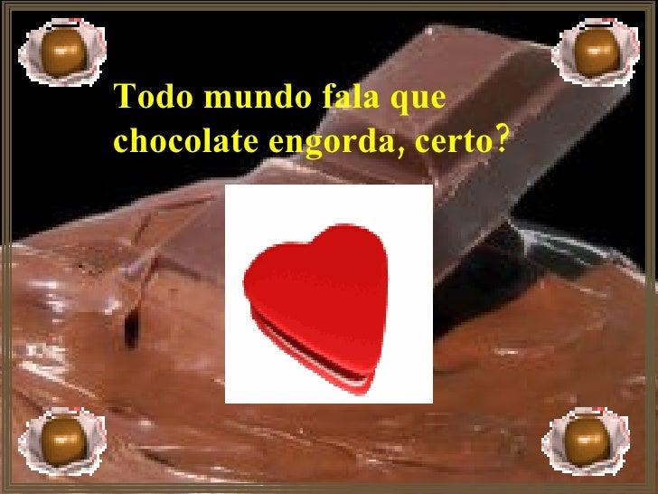 Todo mundo fala que  chocolate engorda, certo?