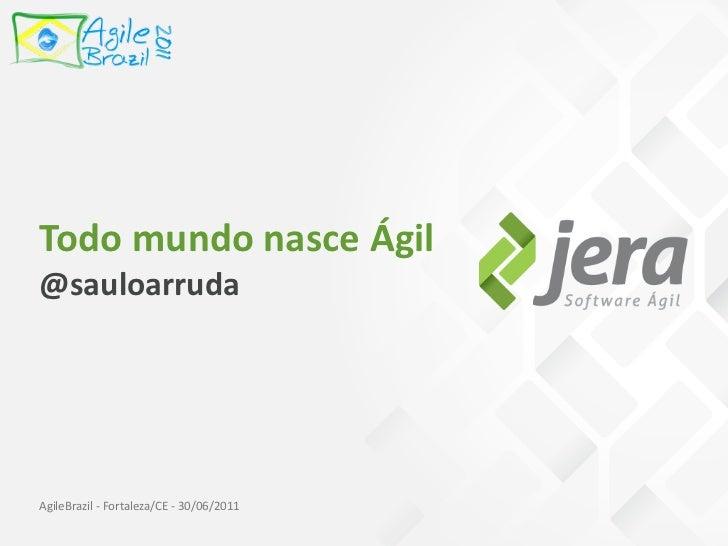 TodomundonasceÁgil@sauloarrudaAgileBrazil‐Fortaleza/CE‐30/06/2011
